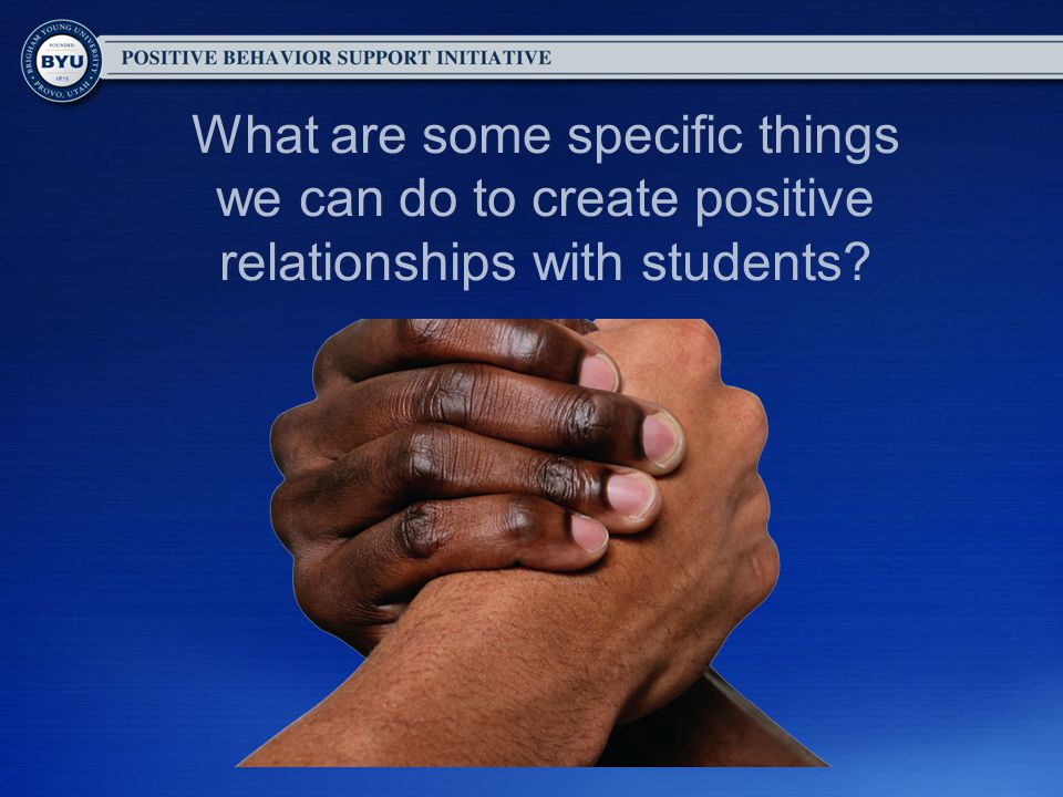 What are some specific things we can do to create positive relationships with students