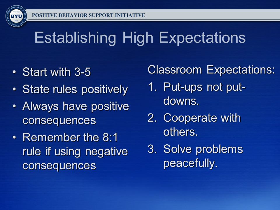Establishing High Expectations Start with 3-5Start with 3-5 State rules positivelyState rules positively Always have positive consequencesAlways have positive consequences Remember the 8:1 rule if using negative consequencesRemember the 8:1 rule if using negative consequences Classroom Expectations: 1.Put-ups not put- downs.