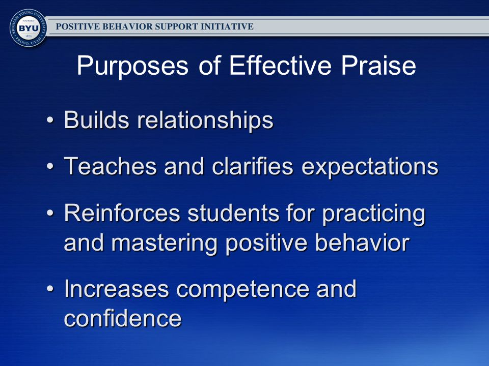 Purposes of Effective Praise Builds relationshipsBuilds relationships Teaches and clarifies expectationsTeaches and clarifies expectations Reinforces students for practicing and mastering positive behaviorReinforces students for practicing and mastering positive behavior Increases competence and confidenceIncreases competence and confidence