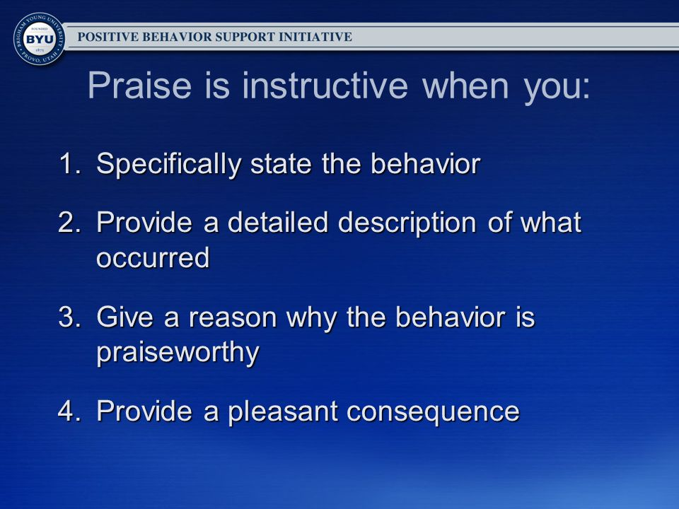 Praise is instructive when you: 1.Specifically state the behavior 2.Provide a detailed description of what occurred 3.Give a reason why the behavior is praiseworthy 4.Provide a pleasant consequence