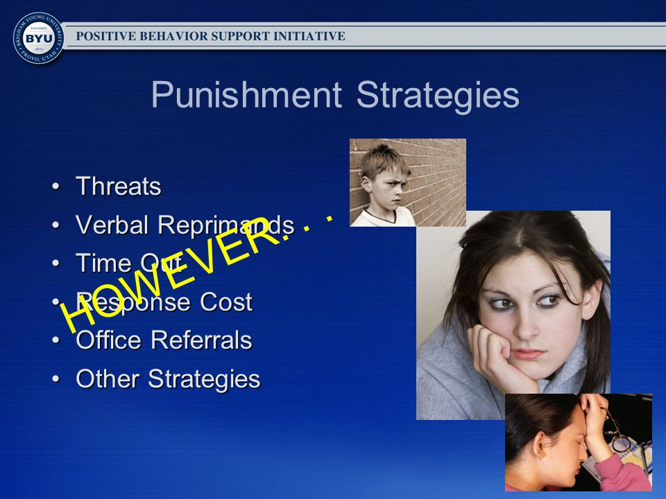 Punishment Strategies ThreatsThreats Verbal ReprimandsVerbal Reprimands Time OutTime Out Response CostResponse Cost Office ReferralsOffice Referrals Other StrategiesOther Strategies HOWEVER...