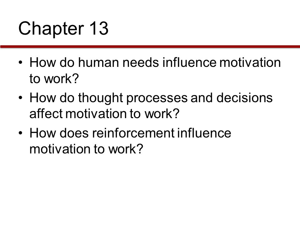 Chapter 13 How do human needs influence motivation to work? How do thought processes and decisions affect motivation to work? How does reinforcement i