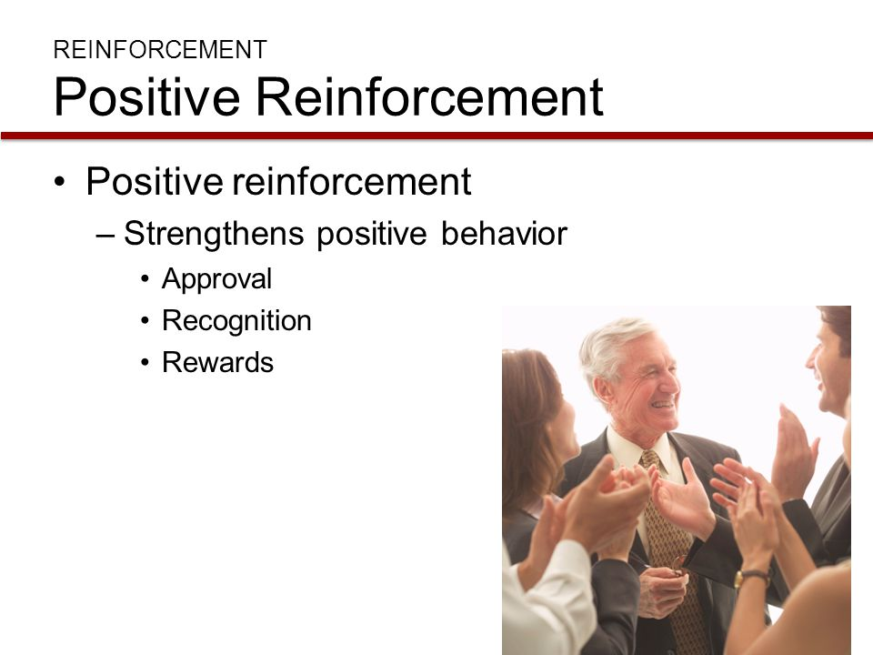 REINFORCEMENT Positive Reinforcement Positive reinforcement –Strengthens positive behavior Approval Recognition Rewards