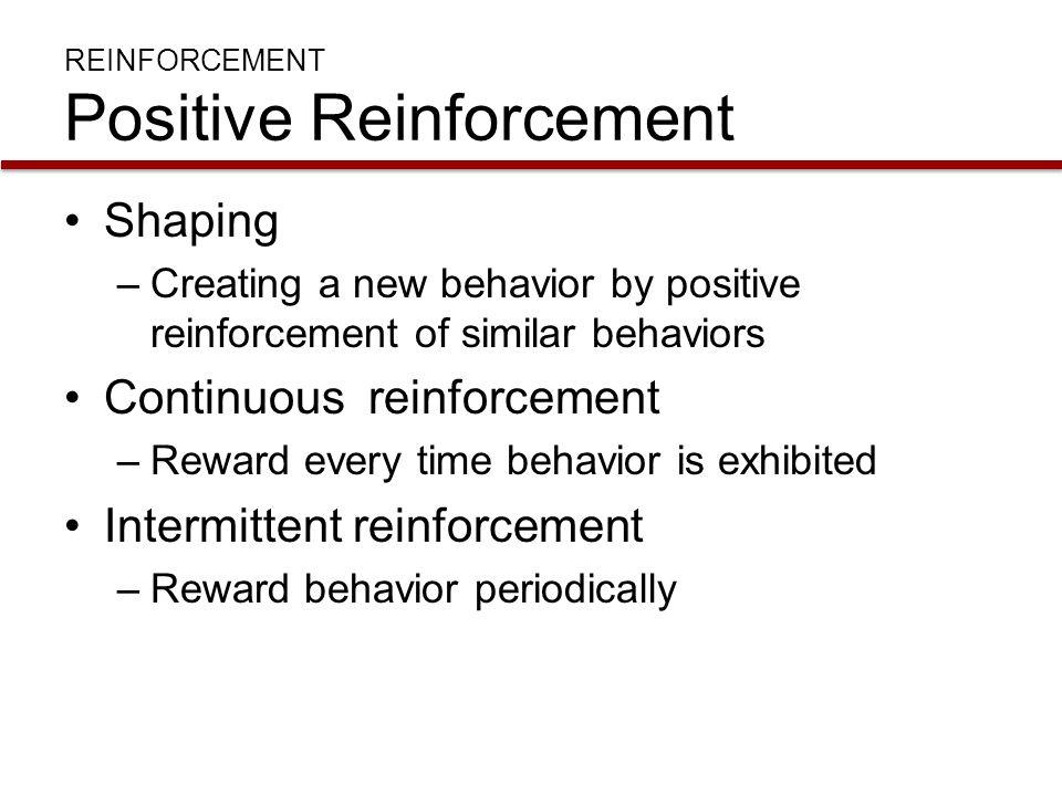 REINFORCEMENT Positive Reinforcement Shaping –Creating a new behavior by positive reinforcement of similar behaviors Continuous reinforcement –Reward