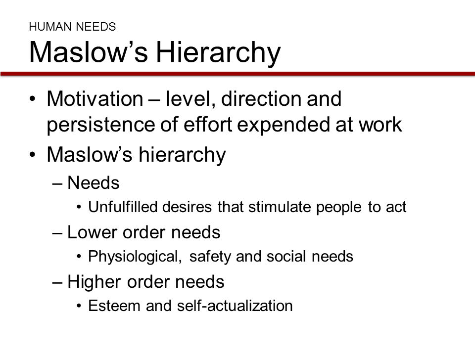 HUMAN NEEDS Maslow's Hierarchy Motivation – level, direction and persistence of effort expended at work Maslow's hierarchy –Needs Unfulfilled desires