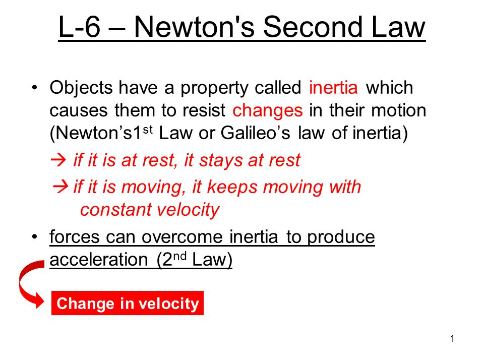 L-6 – Newton's Second Law Objects have a property called inertia which causes them to resist changes in their motion (Newton's1 st Law or Galileo's la