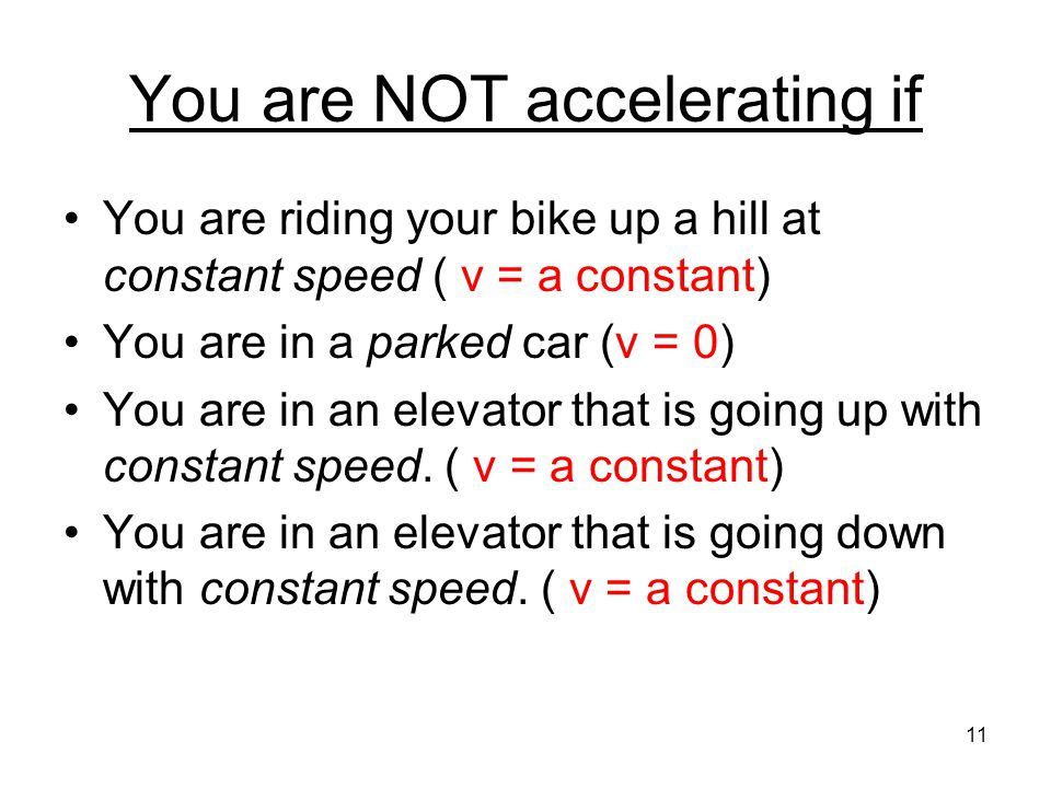 You are NOT accelerating if You are riding your bike up a hill at constant speed ( v = a constant) You are in a parked car (v = 0) You are in an eleva