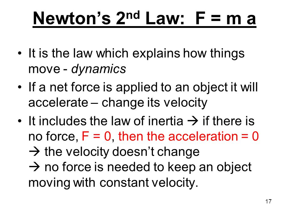 Newton's 2 nd Law: F = m a It is the law which explains how things move - dynamics If a net force is applied to an object it will accelerate – change