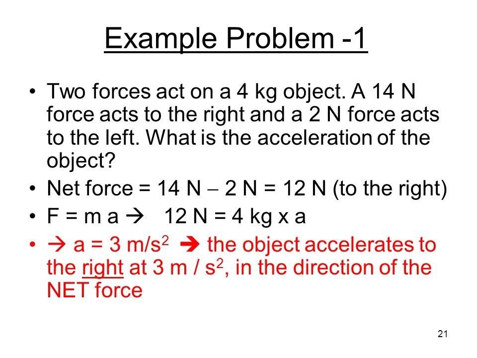 Example Problem -1 Two forces act on a 4 kg object. A 14 N force acts to the right and a 2 N force acts to the left. What is the acceleration of the o