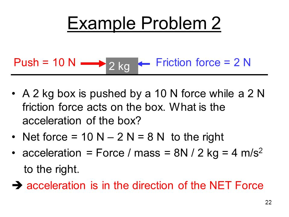 Example Problem 2 A 2 kg box is pushed by a 10 N force while a 2 N friction force acts on the box. What is the acceleration of the box? Net force = 10