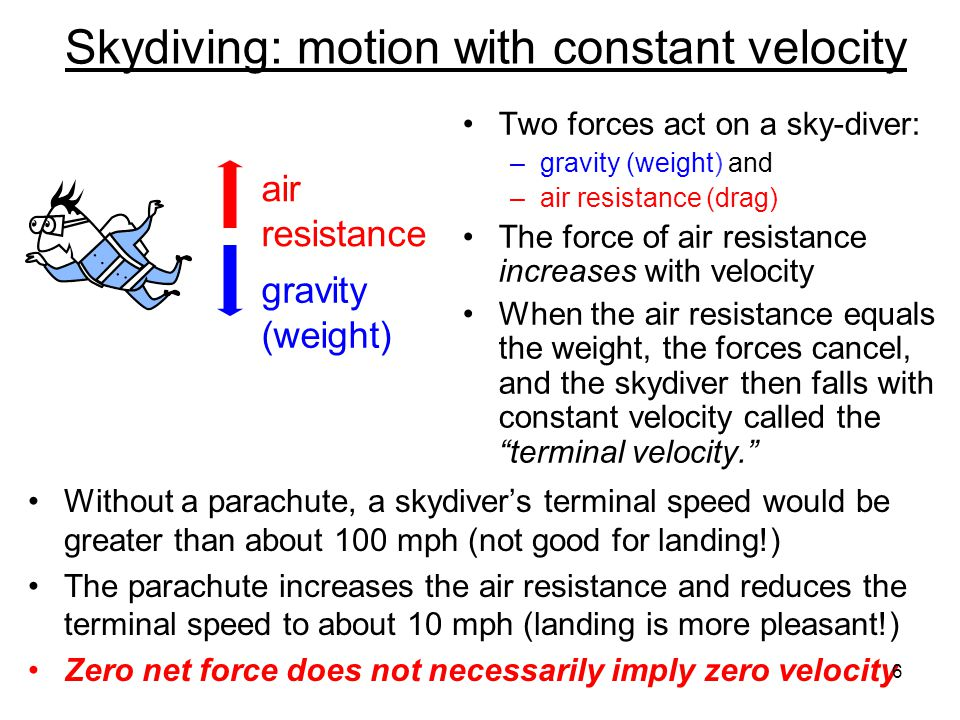 Skydiving: motion with constant velocity Two forces act on a sky-diver: –gravity (weight) and –air resistance (drag) The force of air resistance incre