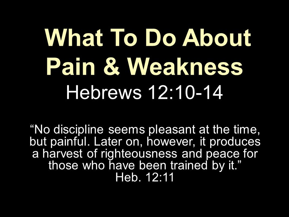 "What To Do About Pain & Weakness Hebrews 12:10-14 ""No discipline seems pleasant at the time, but painful. Later on, however, it produces a harvest of"