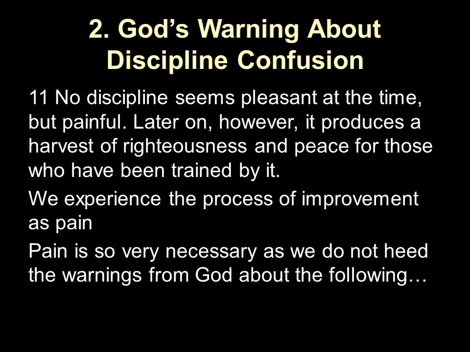 2. God's Warning About Discipline Confusion 11 No discipline seems pleasant at the time, but painful. Later on, however, it produces a harvest of righ