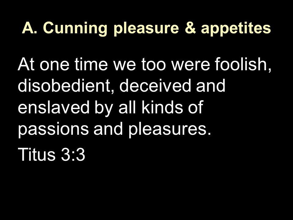 A. Cunning pleasure & appetites At one time we too were foolish, disobedient, deceived and enslaved by all kinds of passions and pleasures. Titus 3:3