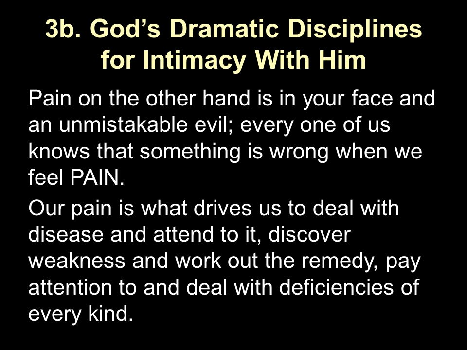3b. God's Dramatic Disciplines for Intimacy With Him Pain on the other hand is in your face and an unmistakable evil; every one of us knows that somet