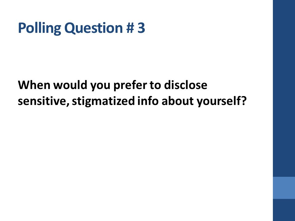 Polling Question # 3 When would you prefer to disclose sensitive, stigmatized info about yourself?
