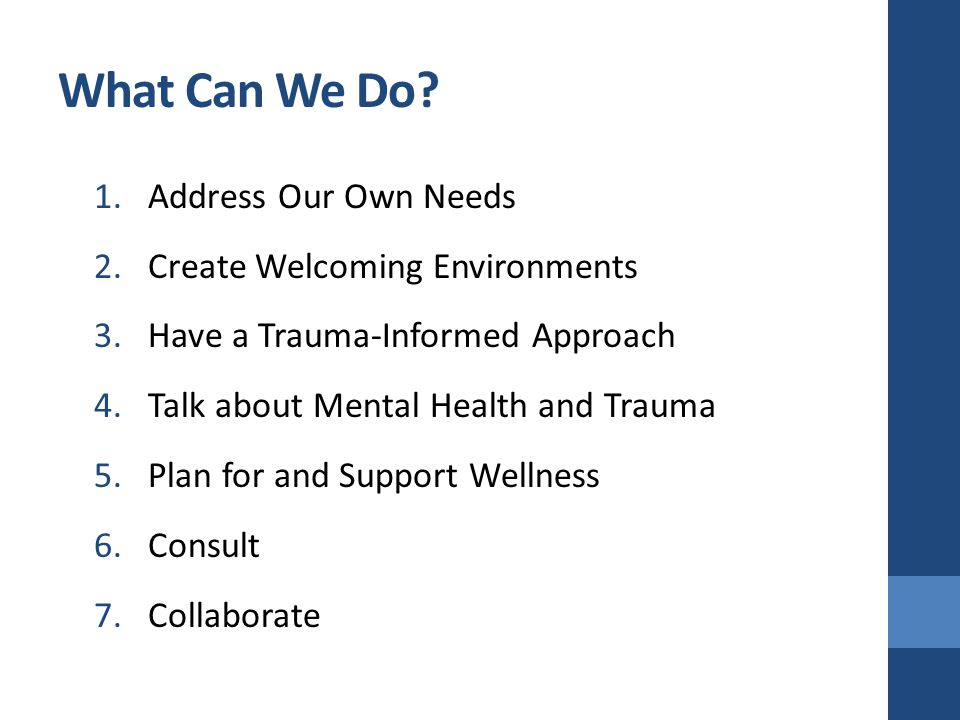What Can We Do? 1.Address Our Own Needs 2.Create Welcoming Environments 3.Have a Trauma-Informed Approach 4.Talk about Mental Health and Trauma 5.Plan