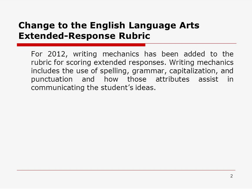 Change to the English Language Arts Extended-Response Rubric For 2012, writing mechanics has been added to the rubric for scoring extended responses.