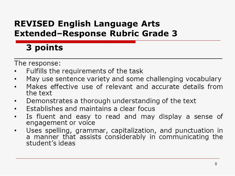 REVISED English Language Arts Extended–Response Rubric Grade 3 3 points __________________________________________________ The response: Fulfills the requirements of the task May use sentence variety and some challenging vocabulary Makes effective use of relevant and accurate details from the text Demonstrates a thorough understanding of the text Establishes and maintains a clear focus Is fluent and easy to read and may display a sense of engagement or voice Uses spelling, grammar, capitalization, and punctuation in a manner that assists considerably in communicating the student's ideas 8