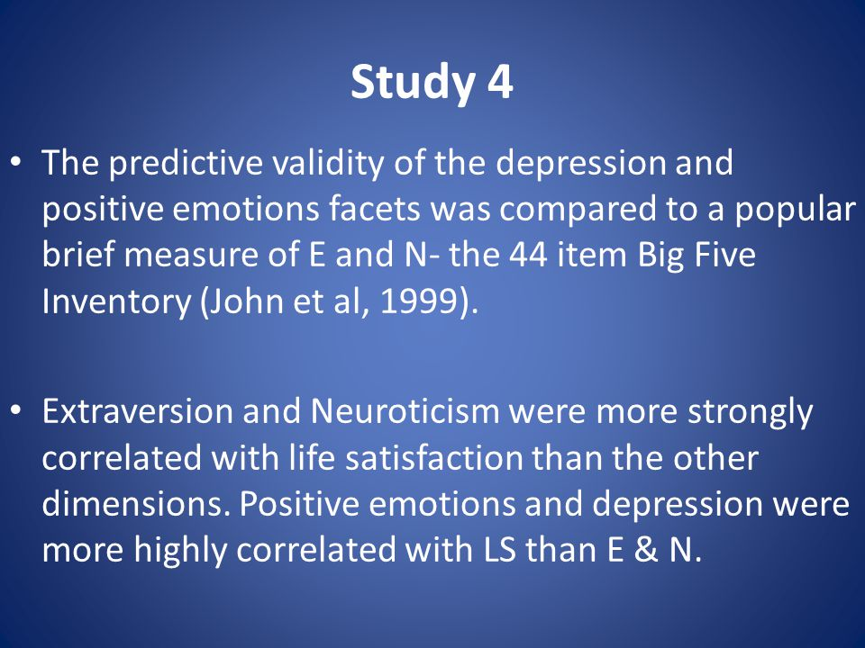 Study 4 The predictive validity of the depression and positive emotions facets was compared to a popular brief measure of E and N- the 44 item Big Fiv