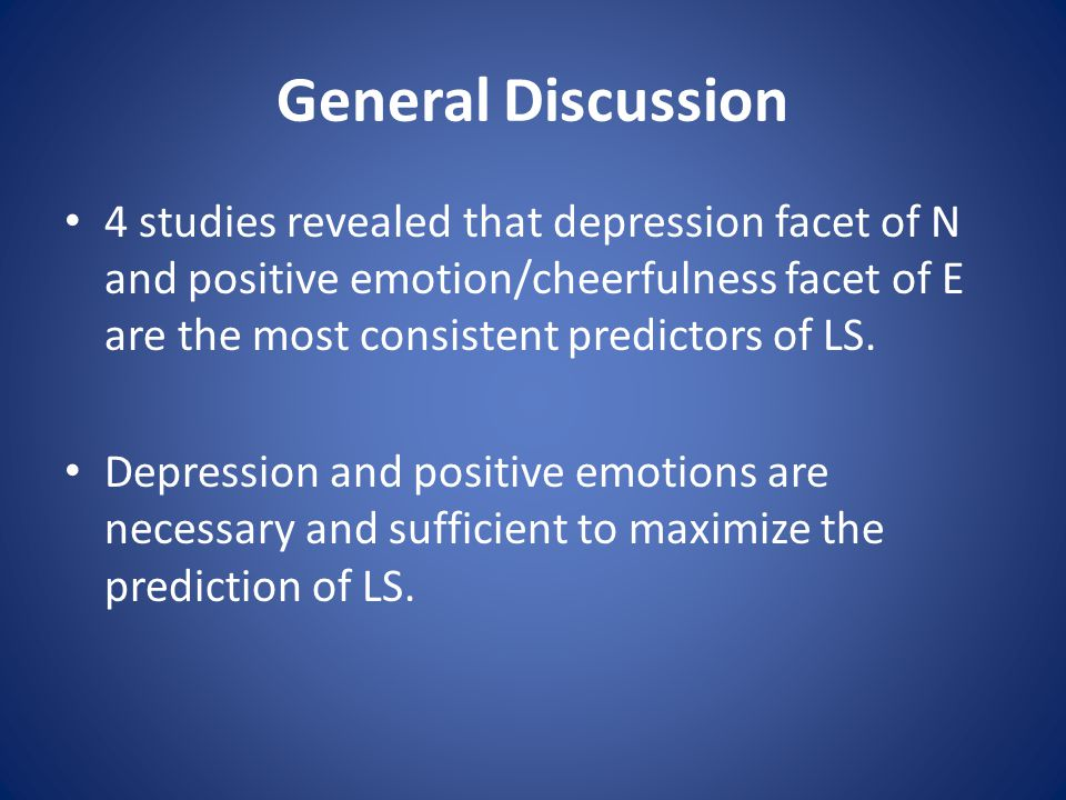 General Discussion 4 studies revealed that depression facet of N and positive emotion/cheerfulness facet of E are the most consistent predictors of LS.
