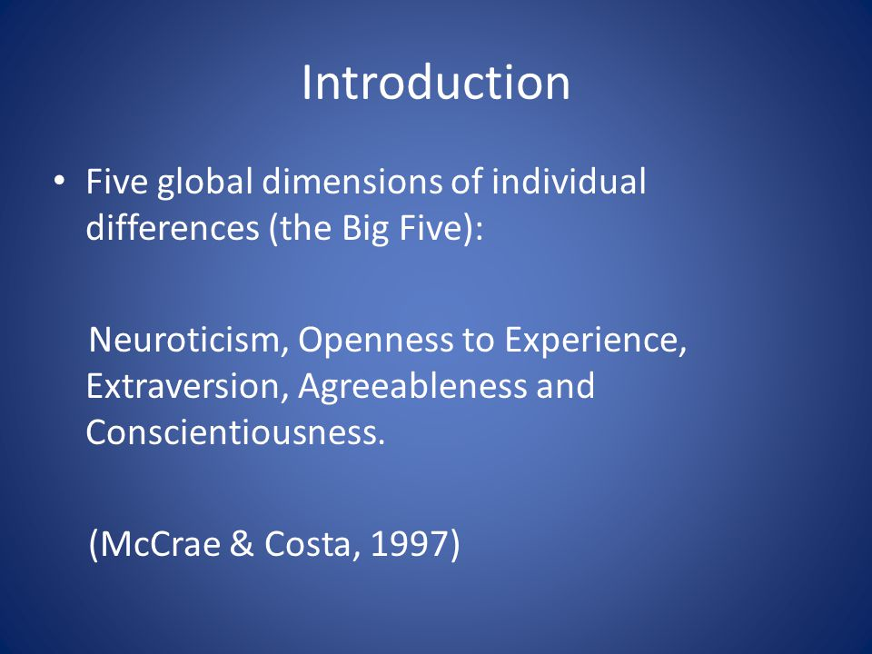 Introduction Five global dimensions of individual differences (the Big Five): Neuroticism, Openness to Experience, Extraversion, Agreeableness and Conscientiousness.