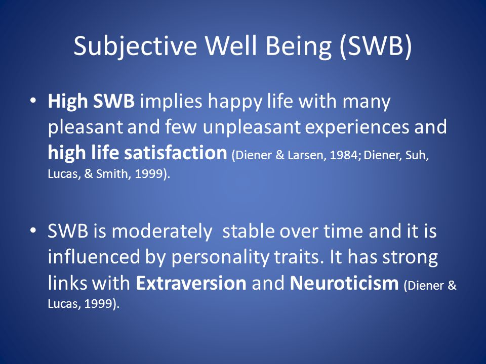 Subjective Well Being (SWB) High SWB implies happy life with many pleasant and few unpleasant experiences and high life satisfaction (Diener & Larsen, 1984; Diener, Suh, Lucas, & Smith, 1999).
