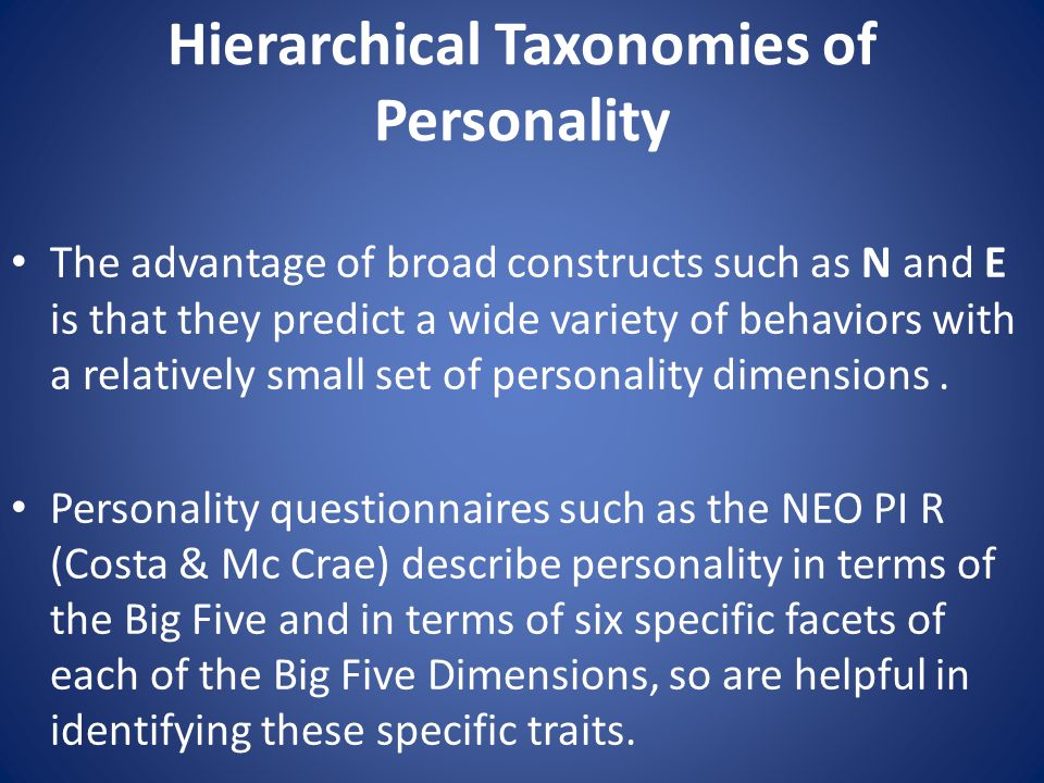 Hierarchical Taxonomies of Personality The advantage of broad constructs such as N and E is that they predict a wide variety of behaviors with a relatively small set of personality dimensions.
