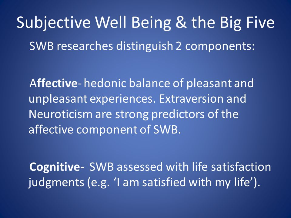 Subjective Well Being & the Big Five SWB researches distinguish 2 components: Affective- hedonic balance of pleasant and unpleasant experiences.