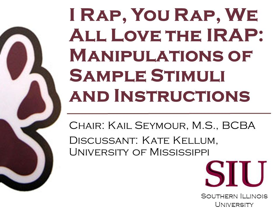 Southern Illinois University Love/Hate Faked: Manipulating IRAP Performance with Instructions Kail Seymour, M.S., BCBA Christine Ryder, B.A.