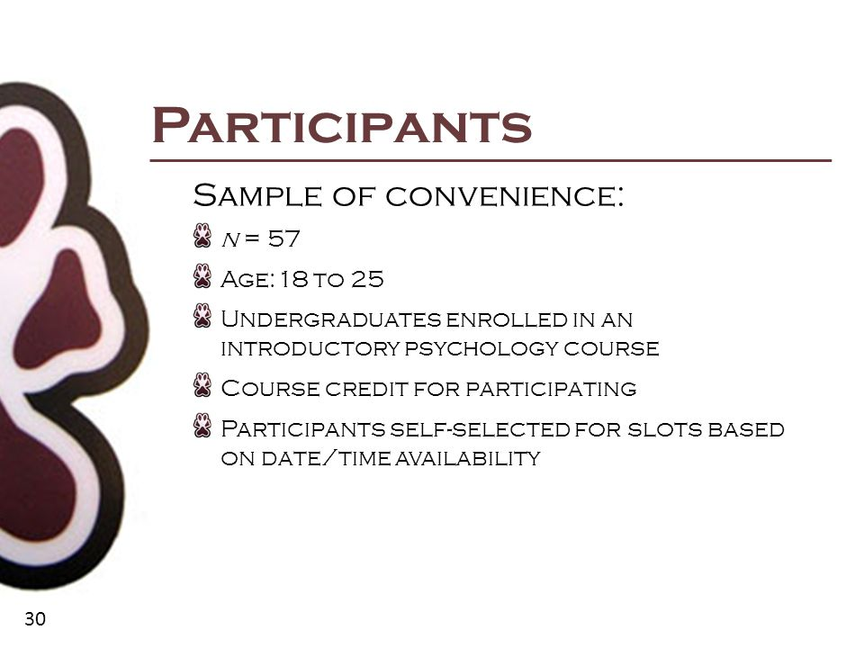 30 Participants Sample of convenience: n = 57 Age:18 to 25 Undergraduates enrolled in an introductory psychology course Course credit for participating Participants self-selected for slots based on date/time availability