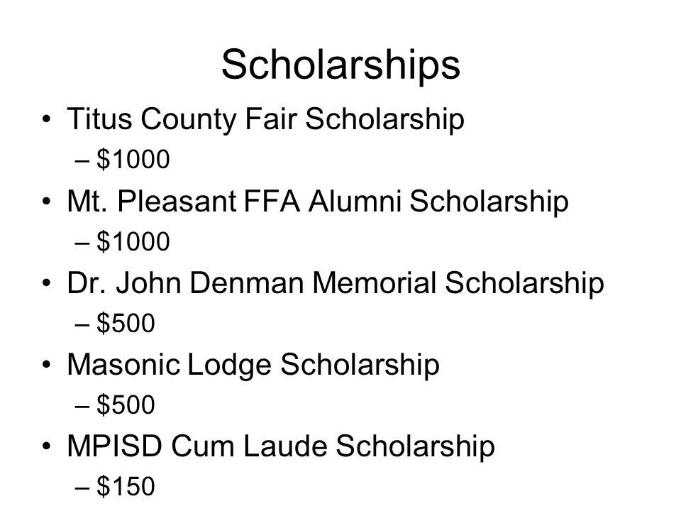 Scholarships Titus County Fair Scholarship –$1000 Mt. Pleasant FFA Alumni Scholarship –$1000 Dr. John Denman Memorial Scholarship –$500 Masonic Lodge