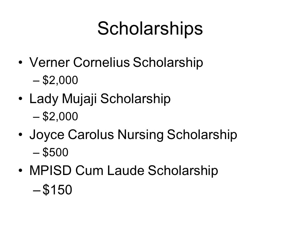 Scholarships Verner Cornelius Scholarship –$2,000 Lady Mujaji Scholarship –$2,000 Joyce Carolus Nursing Scholarship –$500 MPISD Cum Laude Scholarship