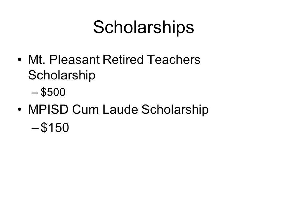 Scholarships Mt. Pleasant Retired Teachers Scholarship –$500 MPISD Cum Laude Scholarship –$150