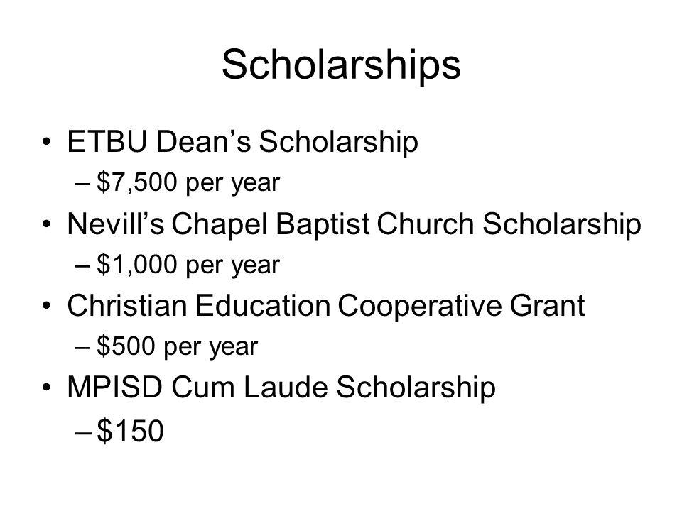 Scholarships ETBU Dean's Scholarship –$7,500 per year Nevill's Chapel Baptist Church Scholarship –$1,000 per year Christian Education Cooperative Gran