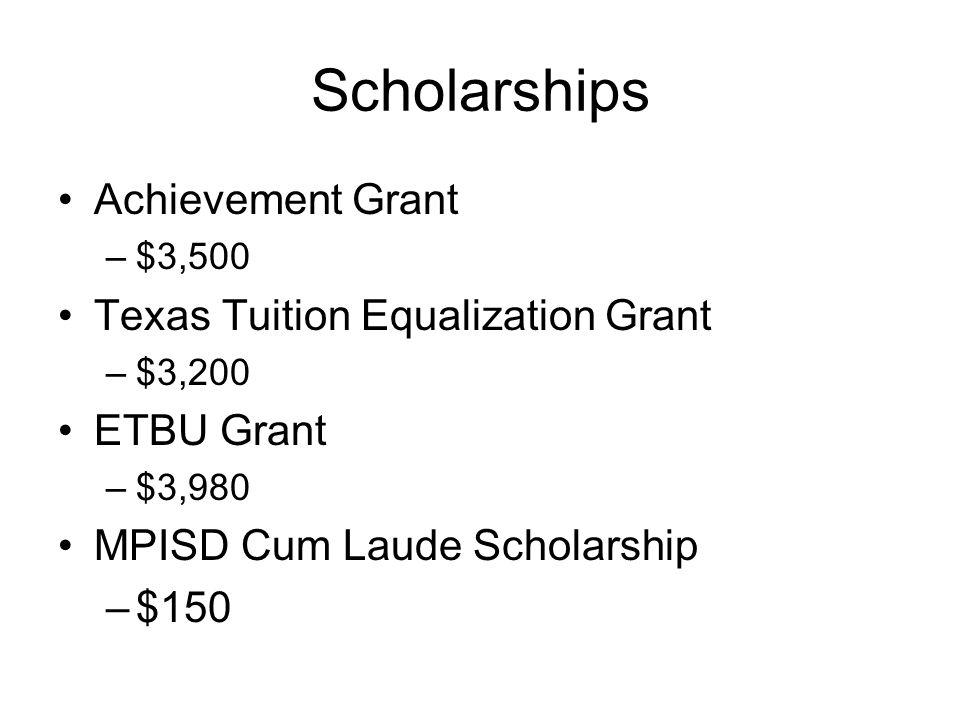 Scholarships Achievement Grant –$3,500 Texas Tuition Equalization Grant –$3,200 ETBU Grant –$3,980 MPISD Cum Laude Scholarship –$150