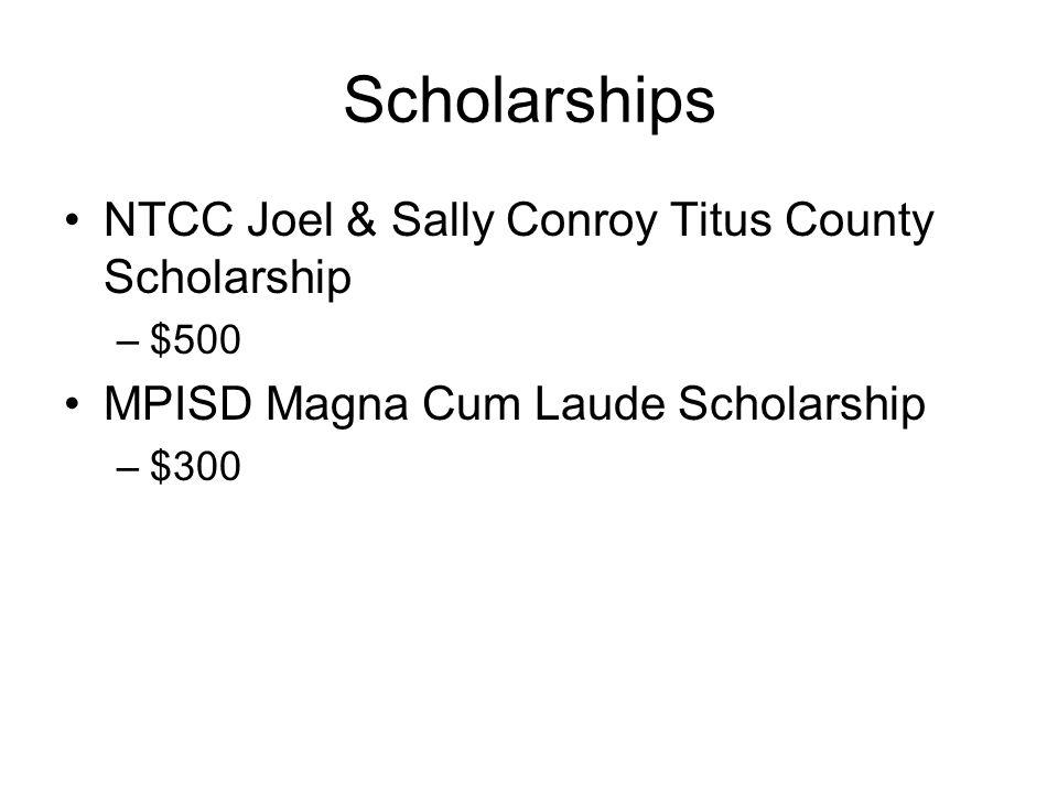 Scholarships NTCC Joel & Sally Conroy Titus County Scholarship –$500 MPISD Magna Cum Laude Scholarship –$300