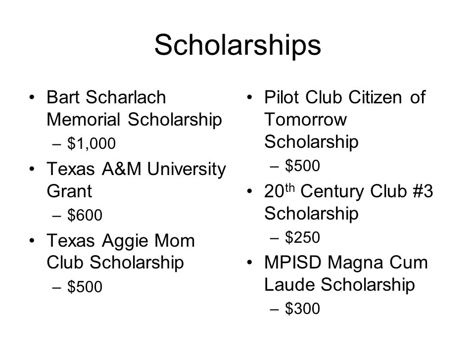 Scholarships Bart Scharlach Memorial Scholarship –$1,000 Texas A&M University Grant –$600 Texas Aggie Mom Club Scholarship –$500 Pilot Club Citizen of Tomorrow Scholarship –$500 20 th Century Club #3 Scholarship –$250 MPISD Magna Cum Laude Scholarship –$300