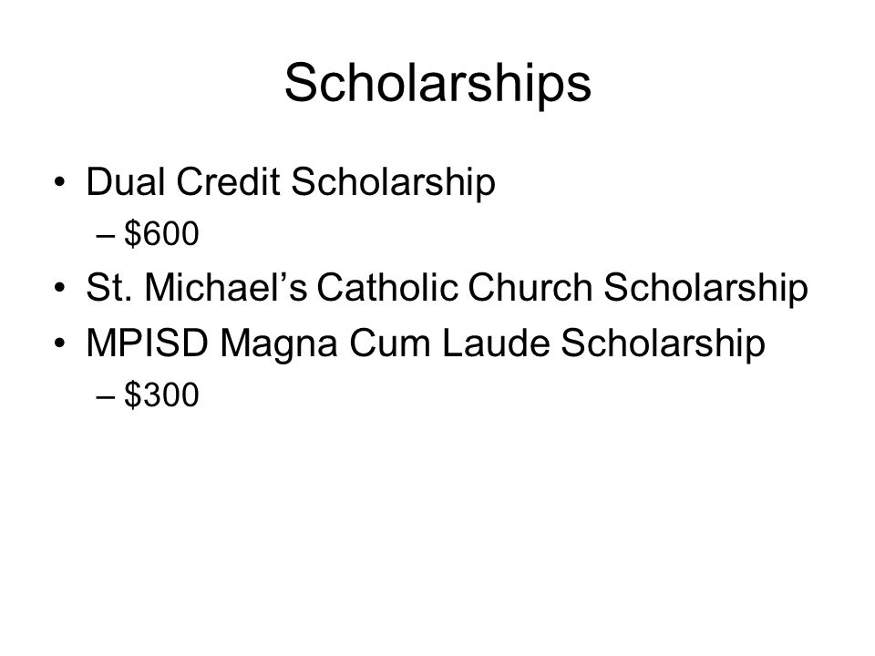 Scholarships Dual Credit Scholarship –$600 St. Michael's Catholic Church Scholarship MPISD Magna Cum Laude Scholarship –$300