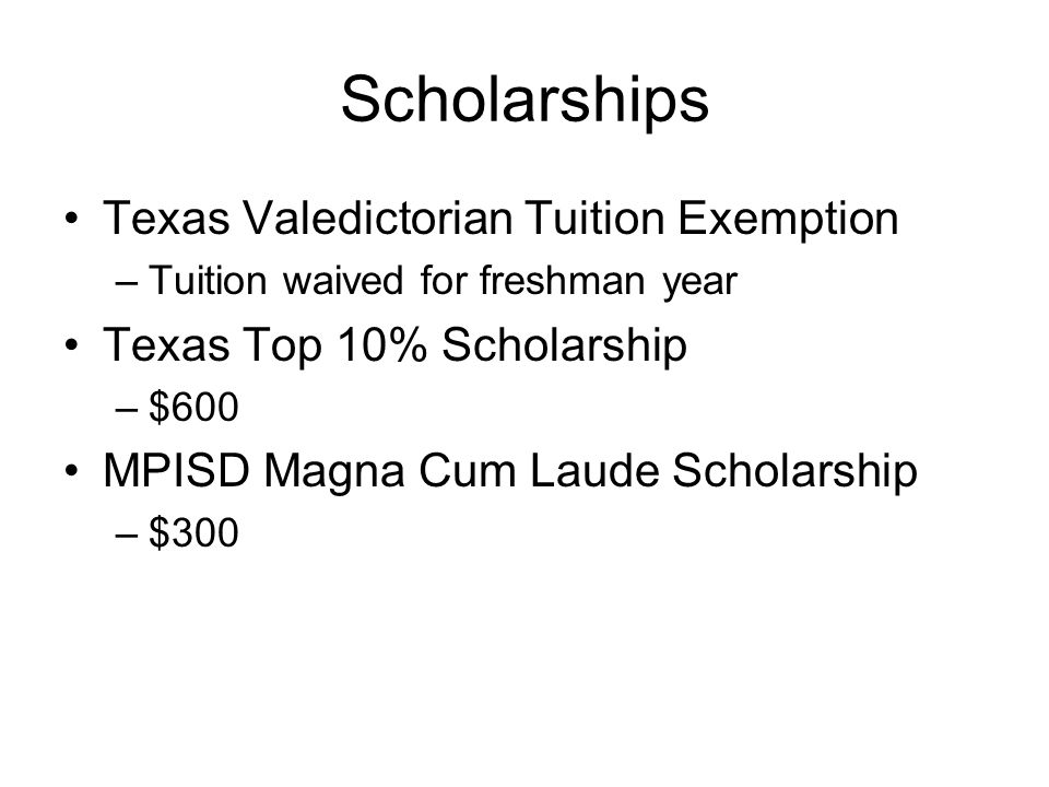 Scholarships Texas Valedictorian Tuition Exemption –Tuition waived for freshman year Texas Top 10% Scholarship –$600 MPISD Magna Cum Laude Scholarship –$300