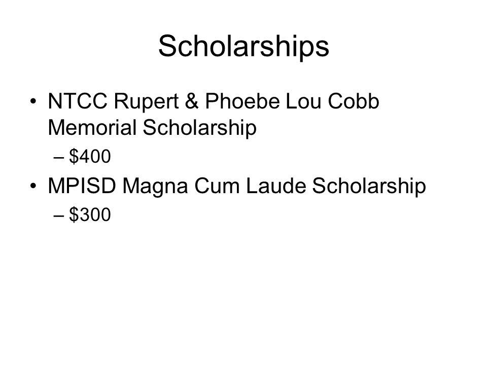 Scholarships NTCC Rupert & Phoebe Lou Cobb Memorial Scholarship –$400 MPISD Magna Cum Laude Scholarship –$300