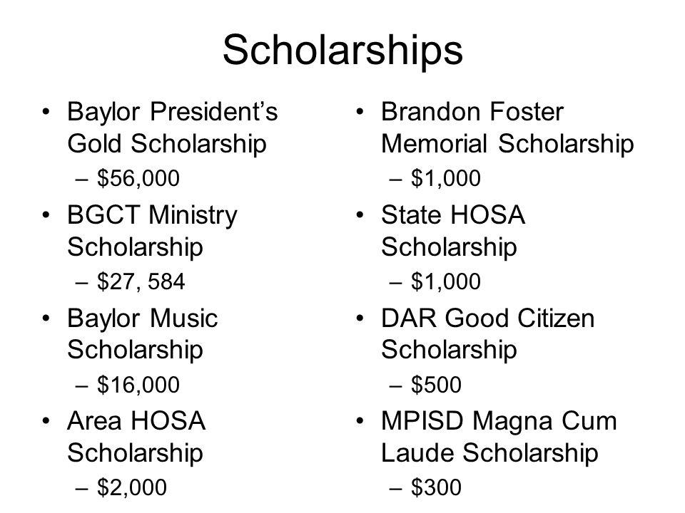 Scholarships Baylor President's Gold Scholarship –$56,000 BGCT Ministry Scholarship –$27, 584 Baylor Music Scholarship –$16,000 Area HOSA Scholarship