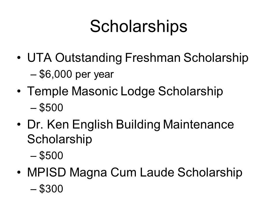 Scholarships UTA Outstanding Freshman Scholarship –$6,000 per year Temple Masonic Lodge Scholarship –$500 Dr. Ken English Building Maintenance Scholar