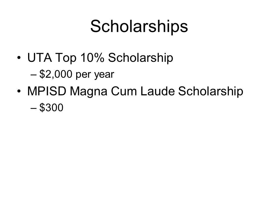 Scholarships UTA Top 10% Scholarship –$2,000 per year MPISD Magna Cum Laude Scholarship –$300