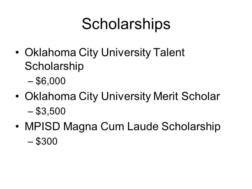 Scholarships Oklahoma City University Talent Scholarship –$6,000 Oklahoma City University Merit Scholar –$3,500 MPISD Magna Cum Laude Scholarship –$30