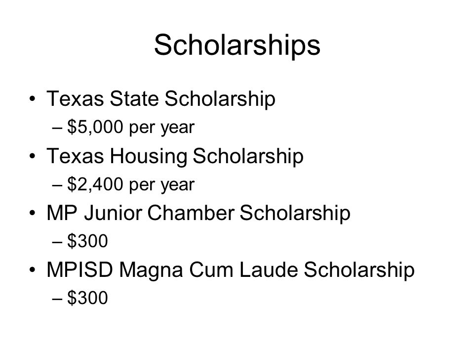 Scholarships Texas State Scholarship –$5,000 per year Texas Housing Scholarship –$2,400 per year MP Junior Chamber Scholarship –$300 MPISD Magna Cum L