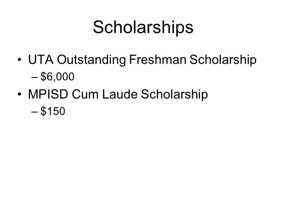 Scholarships UTA Outstanding Freshman Scholarship –$6,000 MPISD Cum Laude Scholarship –$150