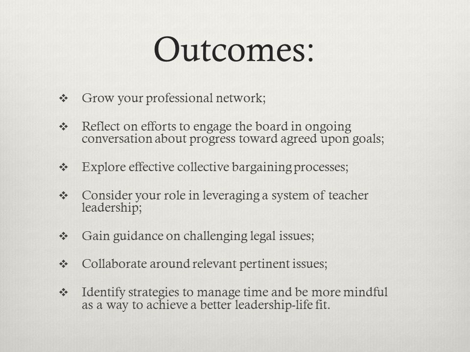 Outcomes:  Grow your professional network;  Reflect on efforts to engage the board in ongoing conversation about progress toward agreed upon goals;  Explore effective collective bargaining processes;  Consider your role in leveraging a system of teacher leadership;  Gain guidance on challenging legal issues;  Collaborate around relevant pertinent issues;  Identify strategies to manage time and be more mindful as a way to achieve a better leadership-life fit.