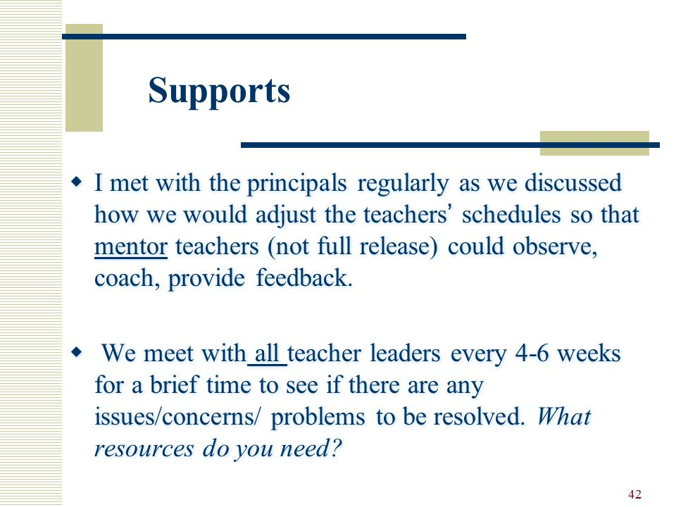 42  I met with the principals regularly as we discussed how we would adjust the teachers' schedules so that mentor teachers (not full release) could observe, coach, provide feedback.