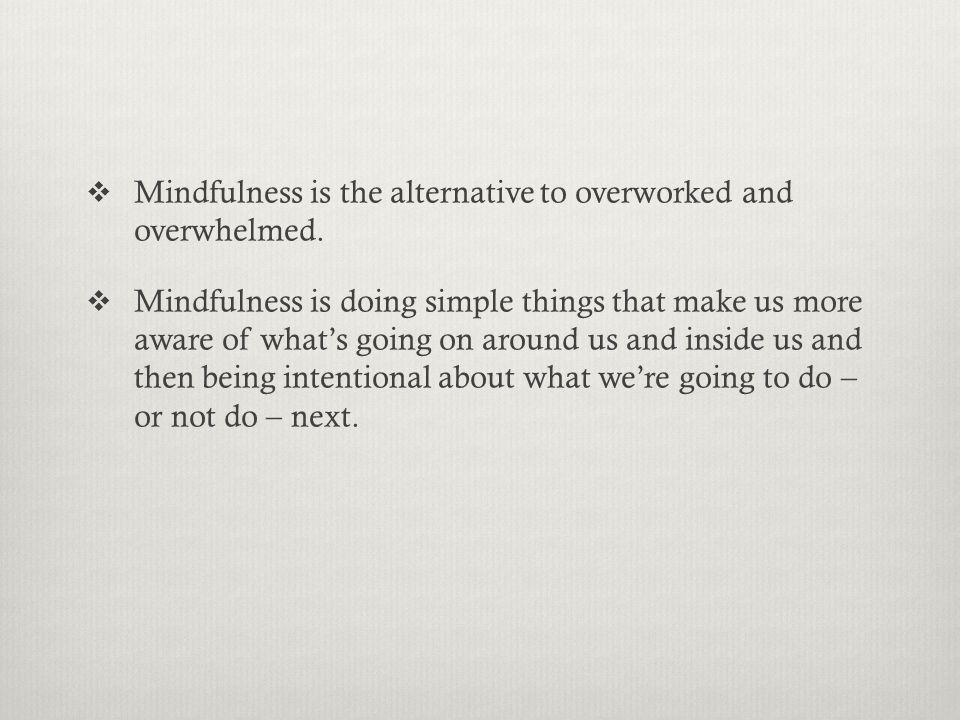  Mindfulness is the alternative to overworked and overwhelmed.